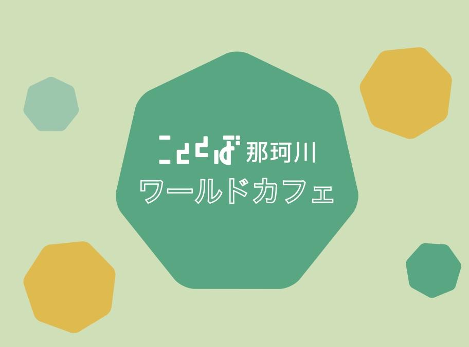 6/29(水)[変更]・7/2(土)こととば那珂川ワールドカフェ開催します
